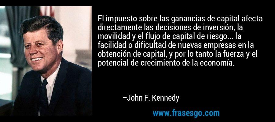 El impuesto sobre las ganancias de capital afecta directamente las decisiones de inversión, la movilidad y el flujo de capital de riesgo... la facilidad o dificultad de nuevas empresas en la obtención de capital, y por lo tanto la fuerza y el potencial de crecimiento de la economía. – John F. Kennedy
