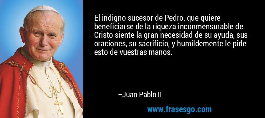 El indigno sucesor de Pedro, que quiere beneficiarse de la riqueza inconmensurable de Cristo siente la gran necesidad de su ayuda, sus oraciones, su sacrificio, y humildemente le pide esto de vuestras manos. – Juan Pablo II