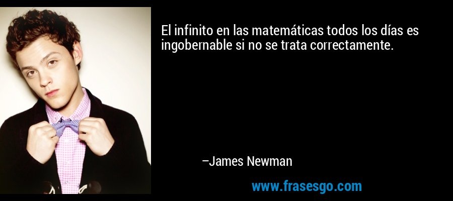 El infinito en las matemáticas todos los días es ingobernable si no se trata correctamente. – James Newman
