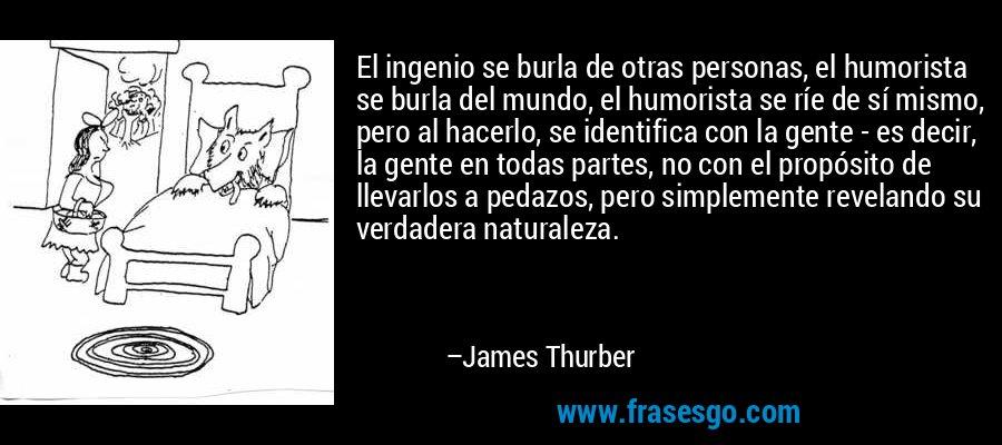 El ingenio se burla de otras personas, el humorista se burla del mundo, el humorista se ríe de sí mismo, pero al hacerlo, se identifica con la gente - es decir, la gente en todas partes, no con el propósito de llevarlos a pedazos, pero simplemente revelando su verdadera naturaleza. – James Thurber