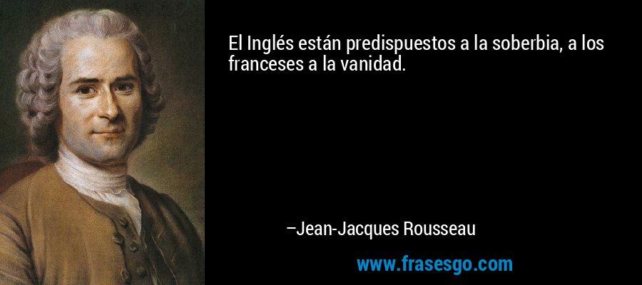 El Inglés están predispuestos a la soberbia, a los franceses a la vanidad. – Jean-Jacques Rousseau