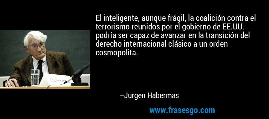El inteligente, aunque frágil, la coalición contra el terrorismo reunidos por el gobierno de EE.UU. podría ser capaz de avanzar en la transición del derecho internacional clásico a un orden cosmopolita. – Jurgen Habermas