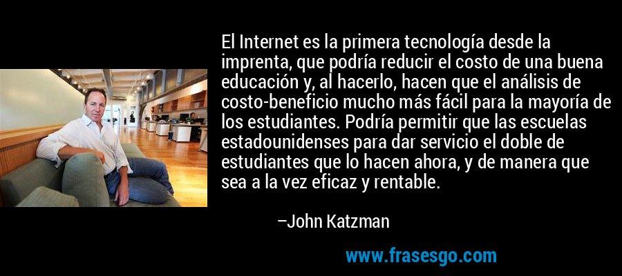 El Internet es la primera tecnología desde la imprenta, que podría reducir el costo de una buena educación y, al hacerlo, hacen que el análisis de costo-beneficio mucho más fácil para la mayoría de los estudiantes. Podría permitir que las escuelas estadounidenses para dar servicio el doble de estudiantes que lo hacen ahora, y de manera que sea a la vez eficaz y rentable. – John Katzman