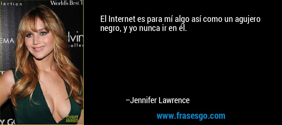 El Internet es para mí algo así como un agujero negro, y yo nunca ir en él. – Jennifer Lawrence
