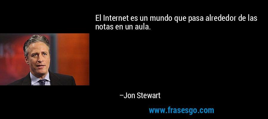El Internet es un mundo que pasa alrededor de las notas en un aula. – Jon Stewart