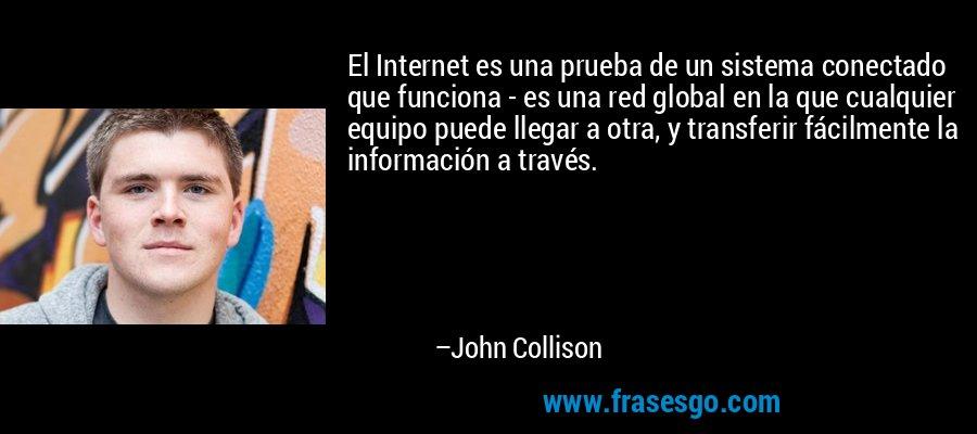 El Internet es una prueba de un sistema conectado que funciona - es una red global en la que cualquier equipo puede llegar a otra, y transferir fácilmente la información a través. – John Collison