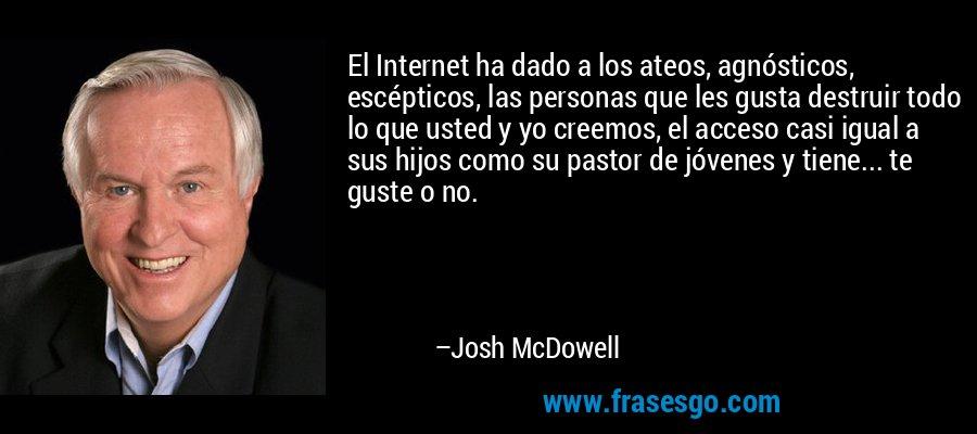 El Internet ha dado a los ateos, agnósticos, escépticos, las personas que les gusta destruir todo lo que usted y yo creemos, el acceso casi igual a sus hijos como su pastor de jóvenes y tiene... te guste o no. – Josh McDowell