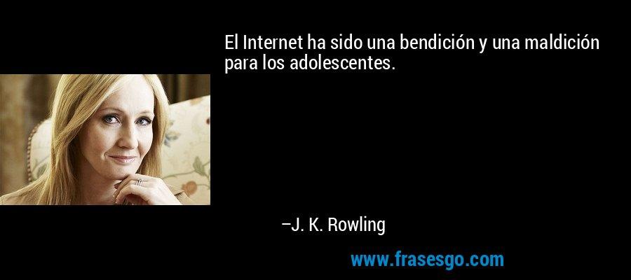 El Internet ha sido una bendición y una maldición para los adolescentes. – J. K. Rowling