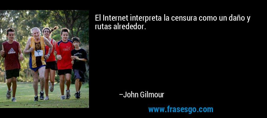 El Internet interpreta la censura como un daño y rutas alrededor. – John Gilmour