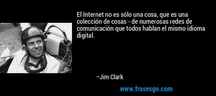 El Internet no es sólo una cosa, que es una colección de cosas - de numerosas redes de comunicación que todos hablan el mismo idioma digital. – Jim Clark
