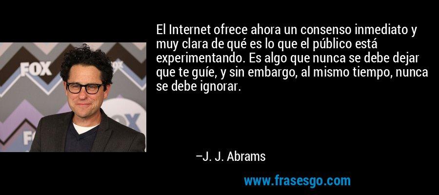 El Internet ofrece ahora un consenso inmediato y muy clara de qué es lo que el público está experimentando. Es algo que nunca se debe dejar que te guíe, y sin embargo, al mismo tiempo, nunca se debe ignorar. – J. J. Abrams