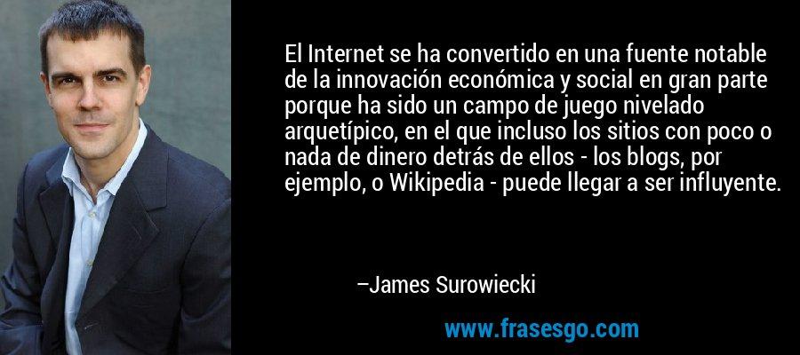 El Internet se ha convertido en una fuente notable de la innovación económica y social en gran parte porque ha sido un campo de juego nivelado arquetípico, en el que incluso los sitios con poco o nada de dinero detrás de ellos - los blogs, por ejemplo, o Wikipedia - puede llegar a ser influyente. – James Surowiecki