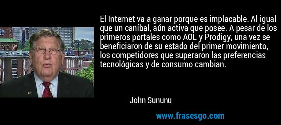 El Internet va a ganar porque es implacable. Al igual que un caníbal, aún activa que posee. A pesar de los primeros portales como AOL y Prodigy, una vez se beneficiaron de su estado del primer movimiento, los competidores que superaron las preferencias tecnológicas y de consumo cambian. – John Sununu
