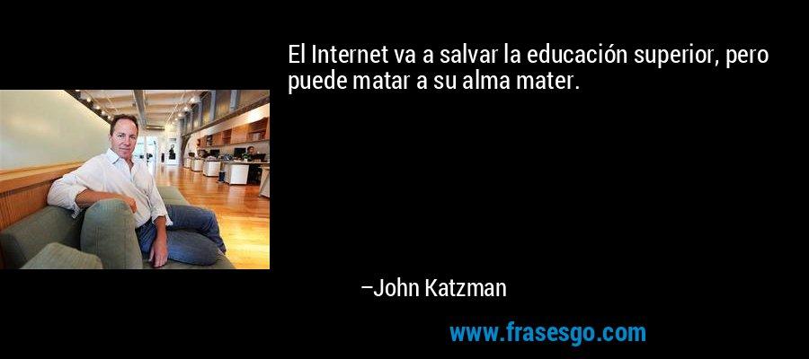 El Internet va a salvar la educación superior, pero puede matar a su alma mater. – John Katzman