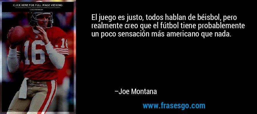 El juego es justo, todos hablan de béisbol, pero realmente creo que el fútbol tiene probablemente un poco sensación más americano que nada. – Joe Montana