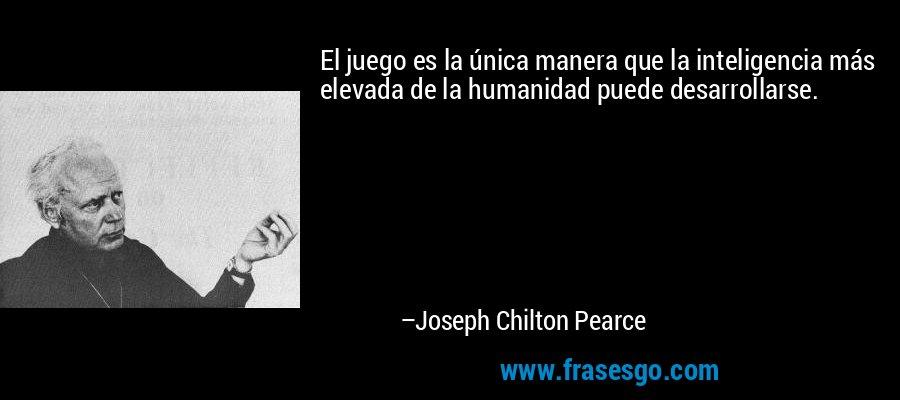 El juego es la única manera que la inteligencia más elevada de la humanidad puede desarrollarse. – Joseph Chilton Pearce