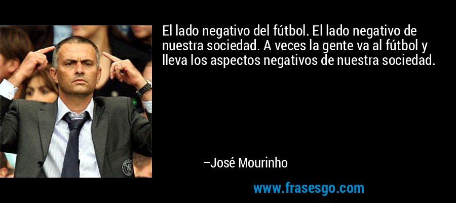 El lado negativo del fútbol. El lado negativo de nuestra sociedad. A veces la gente va al fútbol y lleva los aspectos negativos de nuestra sociedad. – José Mourinho