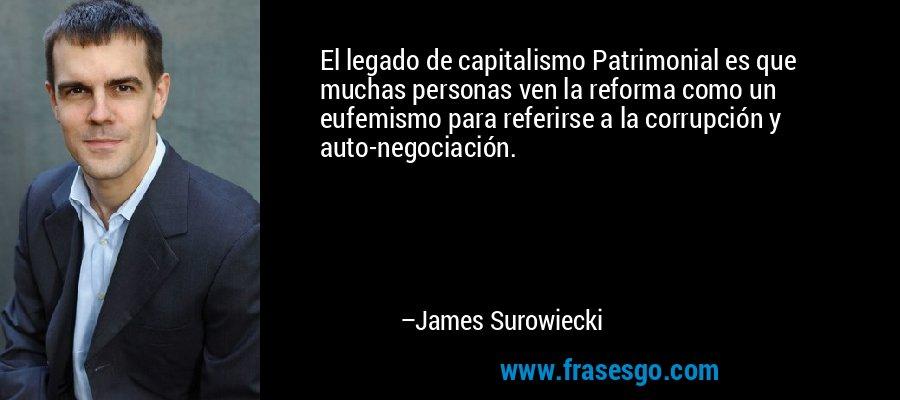 El legado de capitalismo Patrimonial es que muchas personas ven la reforma como un eufemismo para referirse a la corrupción y auto-negociación. – James Surowiecki