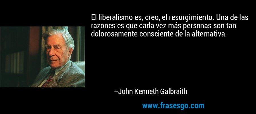 El liberalismo es, creo, el resurgimiento. Una de las razones es que cada vez más personas son tan dolorosamente consciente de la alternativa. – John Kenneth Galbraith