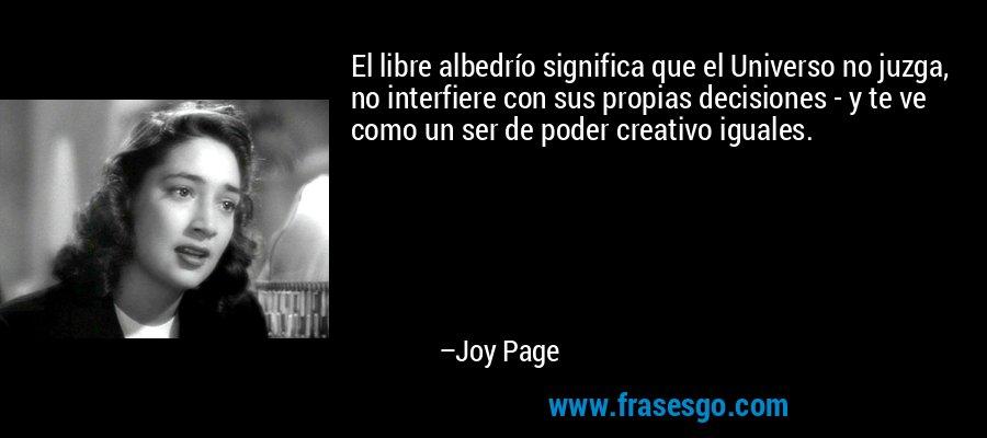 El libre albedrío significa que el Universo no juzga, no interfiere con sus propias decisiones - y te ve como un ser de poder creativo iguales. – Joy Page