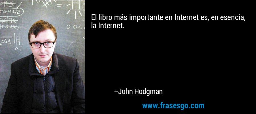 El libro más importante en Internet es, en esencia, la Internet. – John Hodgman