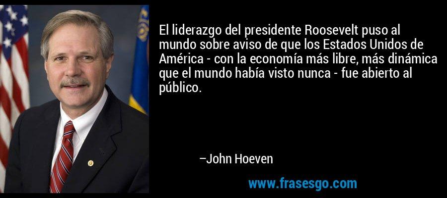 El liderazgo del presidente Roosevelt puso al mundo sobre aviso de que los Estados Unidos de América - con la economía más libre, más dinámica que el mundo había visto nunca - fue abierto al público. – John Hoeven