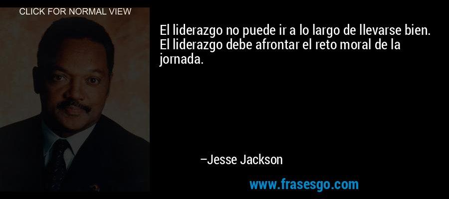 El liderazgo no puede ir a lo largo de llevarse bien. El liderazgo debe afrontar el reto moral de la jornada. – Jesse Jackson