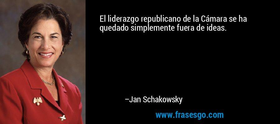 El liderazgo republicano de la Cámara se ha quedado simplemente fuera de ideas. – Jan Schakowsky