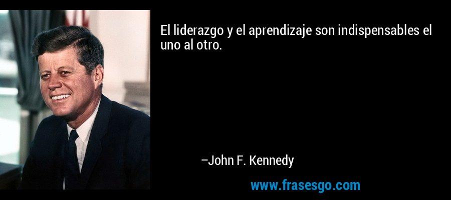 El liderazgo y el aprendizaje son indispensables el uno al otro. – John F. Kennedy