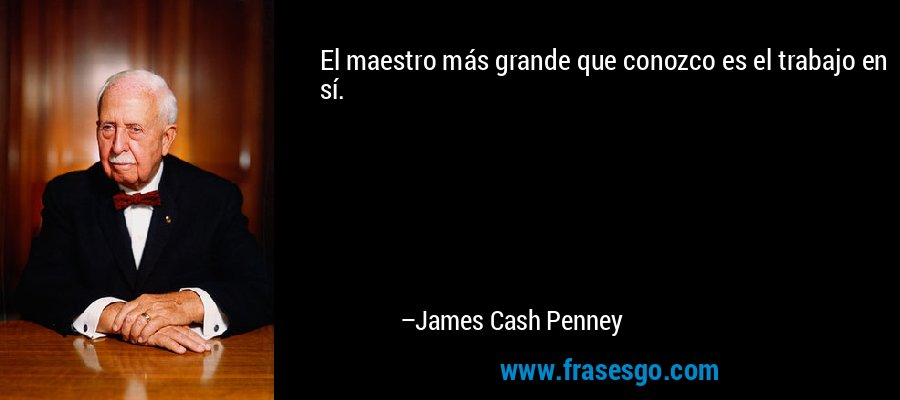 El maestro más grande que conozco es el trabajo en sí. – James Cash Penney