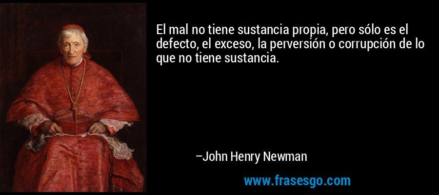 El mal no tiene sustancia propia, pero sólo es el defecto, el exceso, la perversión o corrupción de lo que no tiene sustancia. – John Henry Newman