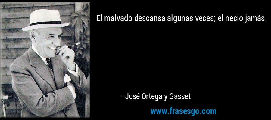 El malvado descansa algunas veces; el necio jamás. – José Ortega y Gasset