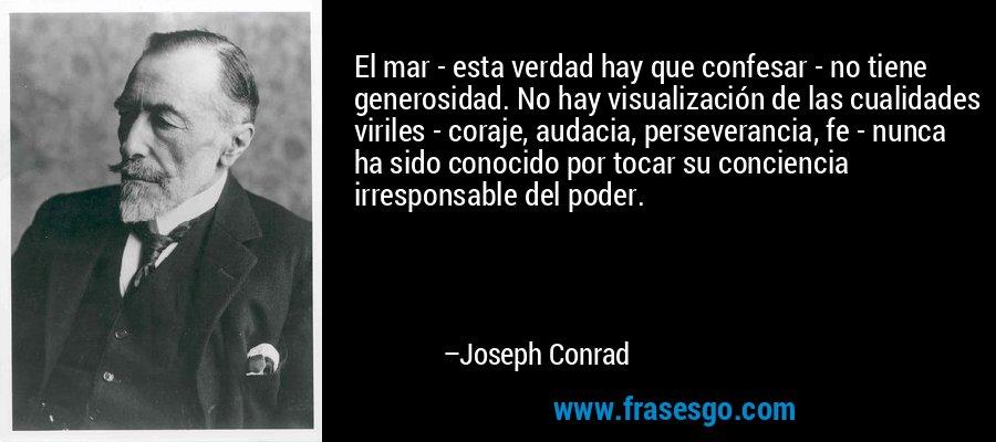 El mar - esta verdad hay que confesar - no tiene generosidad. No hay visualización de las cualidades viriles - coraje, audacia, perseverancia, fe - nunca ha sido conocido por tocar su conciencia irresponsable del poder. – Joseph Conrad