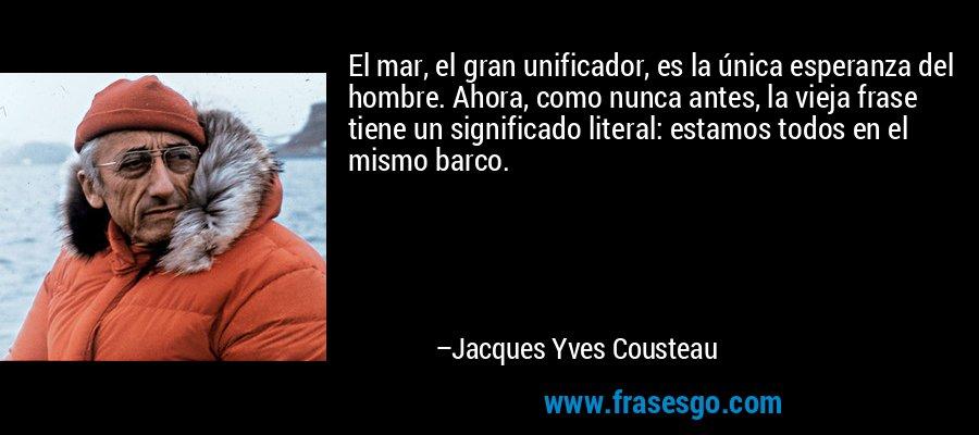 El mar, el gran unificador, es la única esperanza del hombre. Ahora, como nunca antes, la vieja frase tiene un significado literal: estamos todos en el mismo barco. – Jacques Yves Cousteau