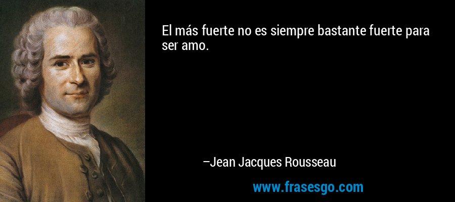 El más fuerte no es siempre bastante fuerte para ser amo. – Jean Jacques Rousseau