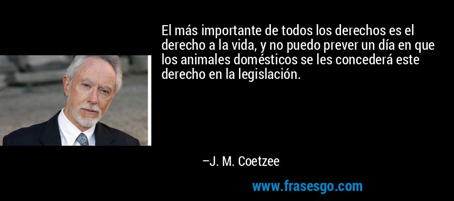 El más importante de todos los derechos es el derecho a la vida, y no puedo prever un día en que los animales domésticos se les concederá este derecho en la legislación. – J. M. Coetzee