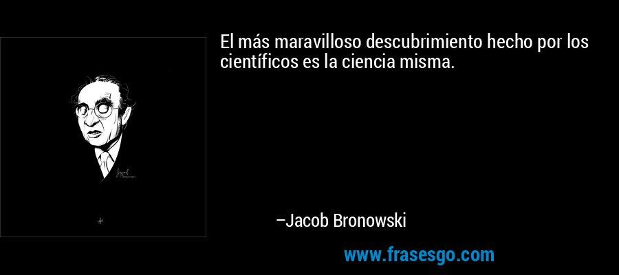 El más maravilloso descubrimiento hecho por los científicos es la ciencia misma. – Jacob Bronowski