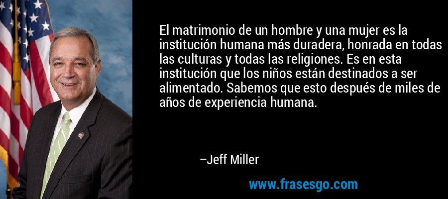 El matrimonio de un hombre y una mujer es la institución humana más duradera, honrada en todas las culturas y todas las religiones. Es en esta institución que los niños están destinados a ser alimentado. Sabemos que esto después de miles de años de experiencia humana. – Jeff Miller