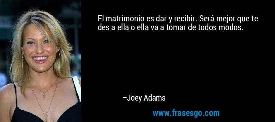 El matrimonio es dar y recibir. Será mejor que te des a ella o ella va a tomar de todos modos. – Joey Adams