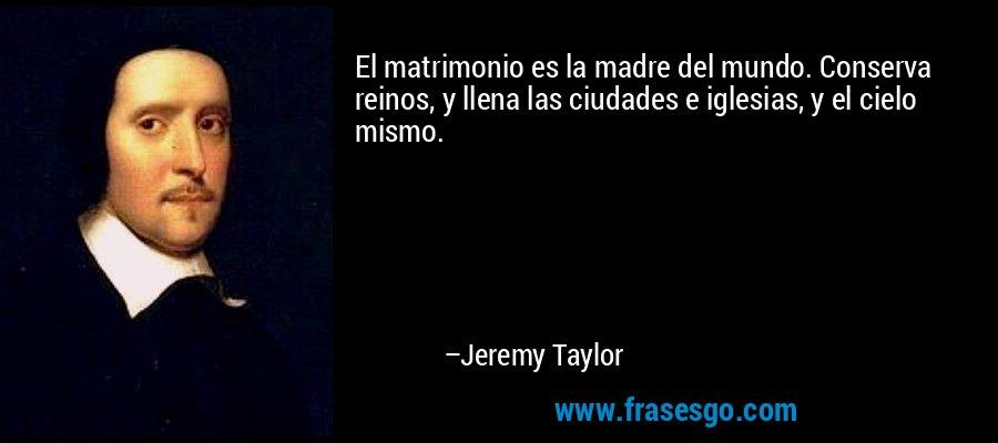 El matrimonio es la madre del mundo. Conserva reinos, y llena las ciudades e iglesias, y el cielo mismo. – Jeremy Taylor