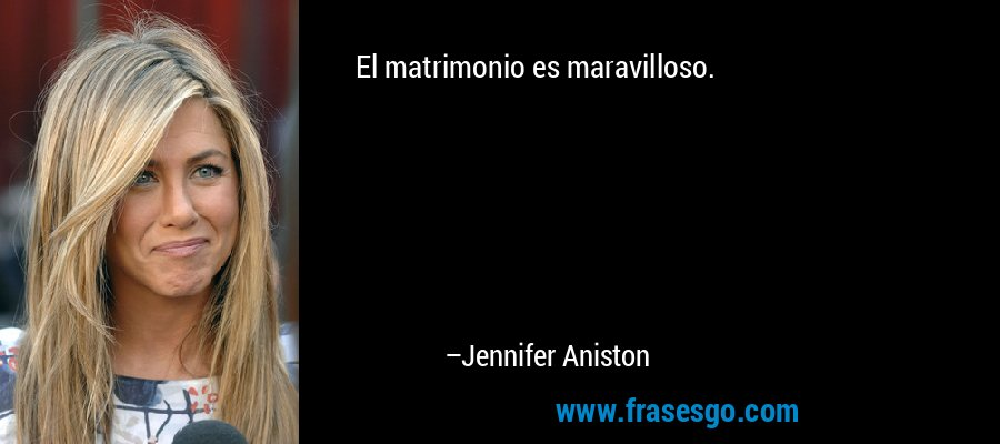 El matrimonio es maravilloso. – Jennifer Aniston