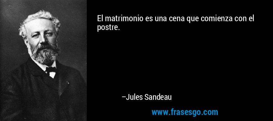 El matrimonio es una cena que comienza con el postre. – Jules Sandeau