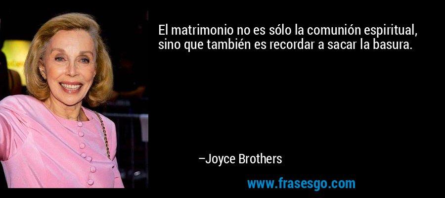 El matrimonio no es sólo la comunión espiritual, sino que también es recordar a sacar la basura. – Joyce Brothers