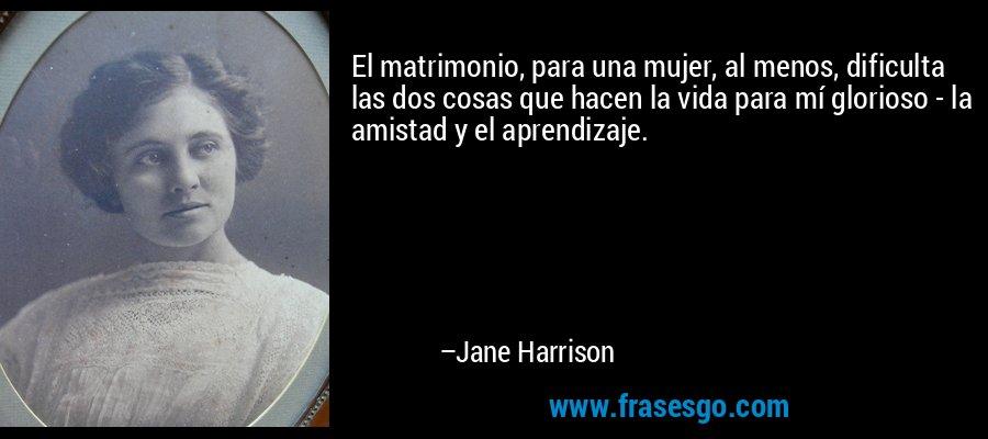 El matrimonio, para una mujer, al menos, dificulta las dos cosas que hacen la vida para mí glorioso - la amistad y el aprendizaje. – Jane Harrison