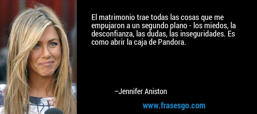 El matrimonio trae todas las cosas que me empujaron a un segundo plano - los miedos, la desconfianza, las dudas, las inseguridades. Es como abrir la caja de Pandora. – Jennifer Aniston