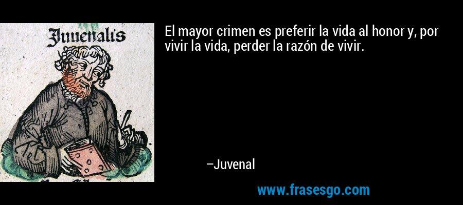 El mayor crimen es preferir la vida al honor y, por vivir la vida, perder la razón de vivir. – Juvenal