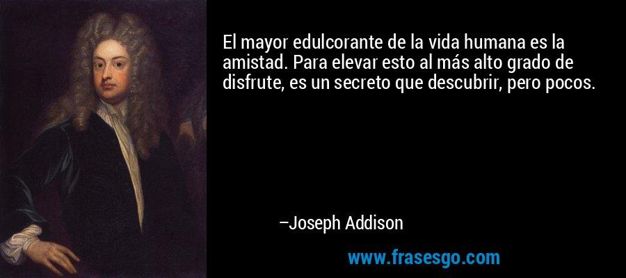 El mayor edulcorante de la vida humana es la amistad. Para elevar esto al más alto grado de disfrute, es un secreto que descubrir, pero pocos. – Joseph Addison