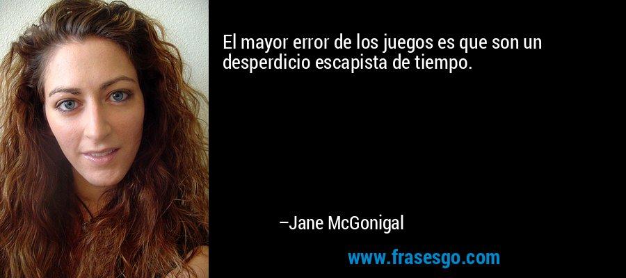 El mayor error de los juegos es que son un desperdicio escapista de tiempo. – Jane McGonigal