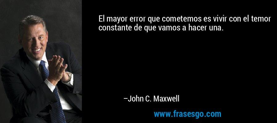 El mayor error que cometemos es vivir con el temor constante de que vamos a hacer una. – John C. Maxwell