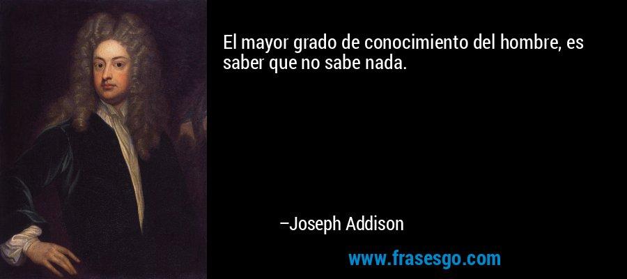 El mayor grado de conocimiento del hombre, es saber que no sabe nada. – Joseph Addison